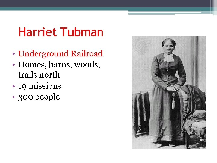 Harriet Tubman • Underground Railroad • Homes, barns, woods, trails north • 19 missions