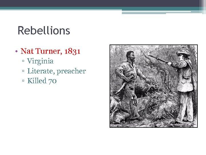 Rebellions • Nat Turner, 1831 ▫ Virginia ▫ Literate, preacher ▫ Killed 70