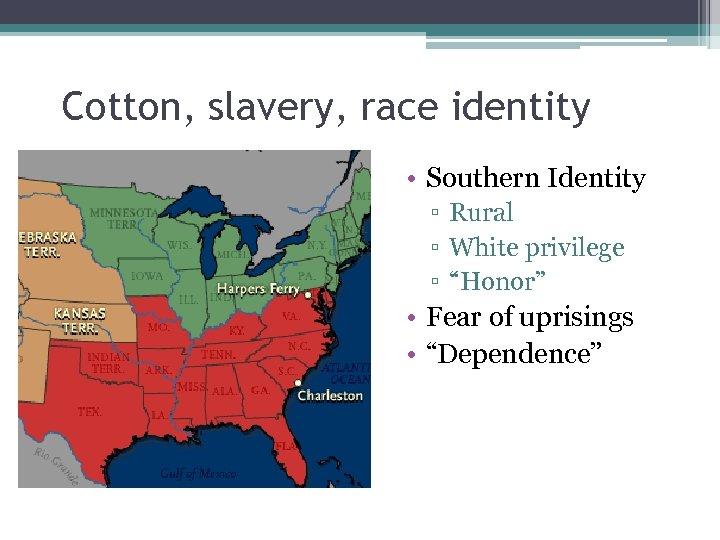 "Cotton, slavery, race identity • Southern Identity ▫ Rural ▫ White privilege ▫ ""Honor"""