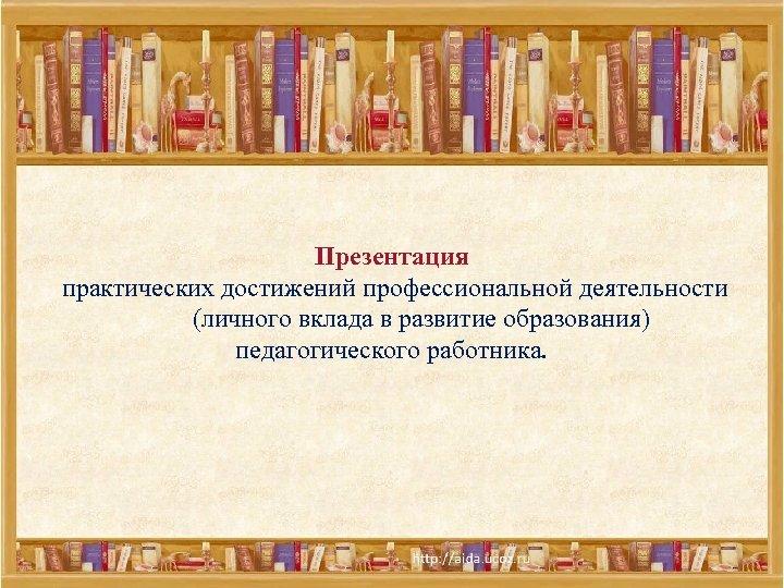 Презентация практических достижений профессиональной деятельности (личного вклада в развитие образования) педагогического работника.