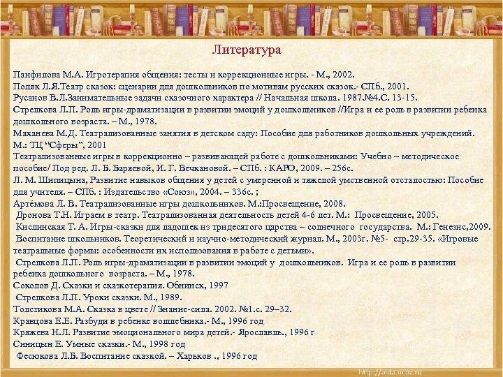 Литература Панфилова М. А. Игротерапия общения: тесты и коррекционные игры. - М. , 2002.