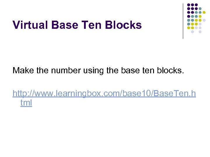 Virtual Base Ten Blocks Make the number using the base ten blocks. http: //www.