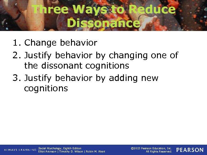 Three Ways to Reduce Dissonance 1. Change behavior 2. Justify behavior by changing one
