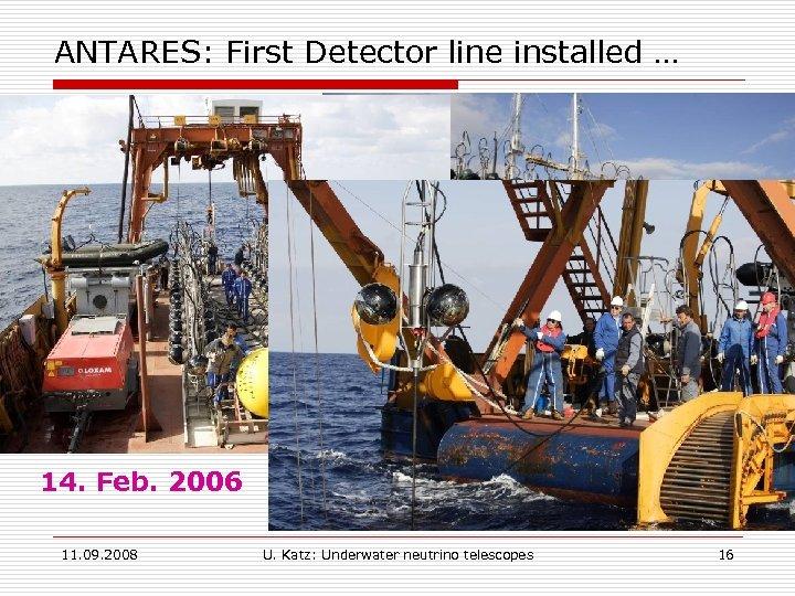 ANTARES: First Detector line installed … 14. Feb. 2006 11. 09. 2008 U. Katz: