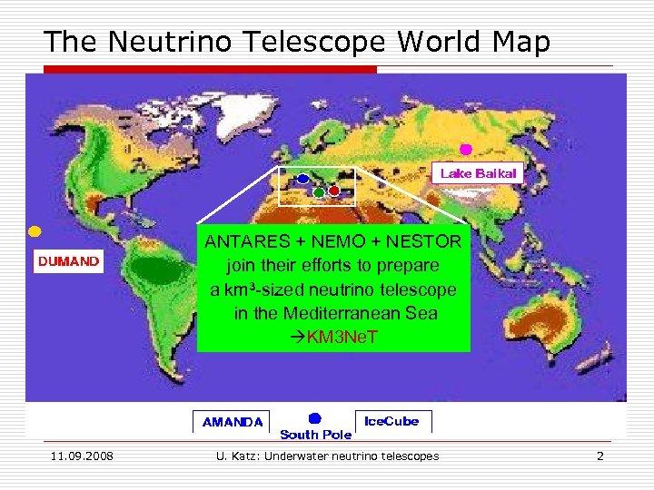 The Neutrino Telescope World Map ANTARES + NEMO + NESTOR join their efforts to