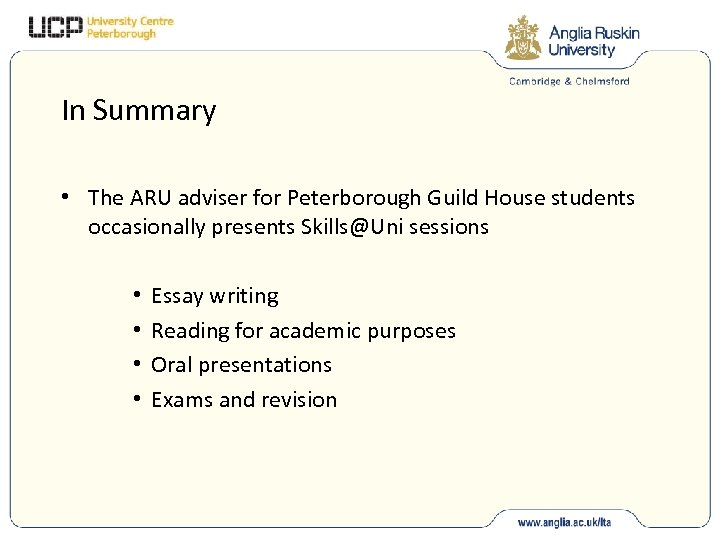In Summary • The ARU adviser for Peterborough Guild House students occasionally presents Skills@Uni