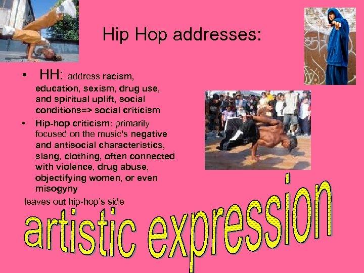 Hip Hop addresses: • HH: address racism, education, sexism, drug use, and spiritual uplift,