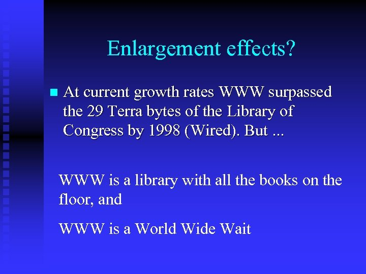 Enlargement effects? n At current growth rates WWW surpassed the 29 Terra bytes of