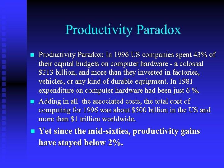 Productivity Paradox n n n Productivity Paradox: In 1996 US companies spent 43% of