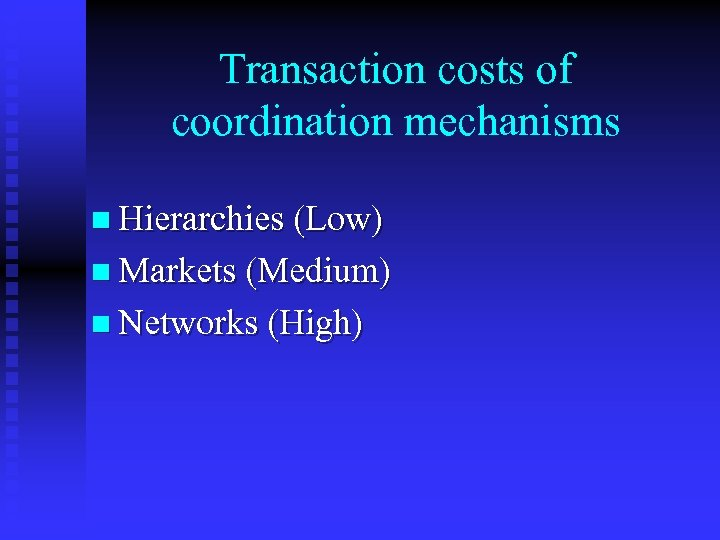Transaction costs of coordination mechanisms n Hierarchies (Low) n Markets (Medium) n Networks (High)