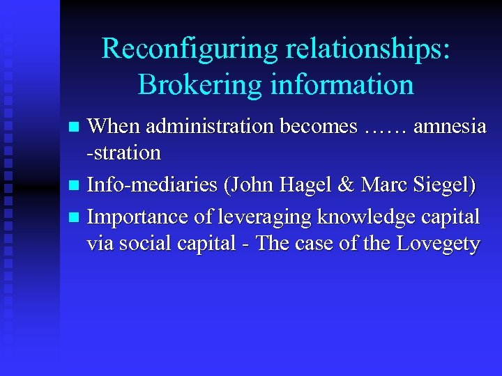 Reconfiguring relationships: Brokering information When administration becomes …… amnesia -stration n Info-mediaries (John Hagel