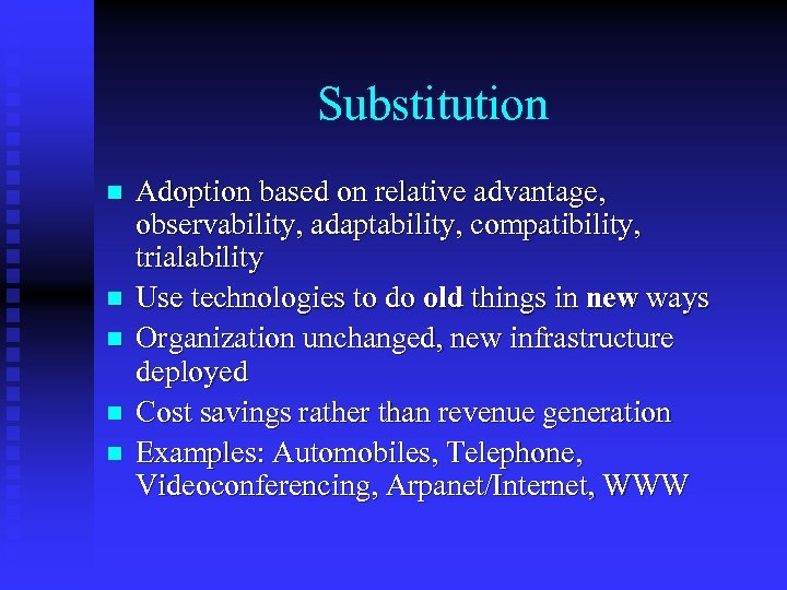 Substitution n n Adoption based on relative advantage, observability, adaptability, compatibility, trialability Use technologies