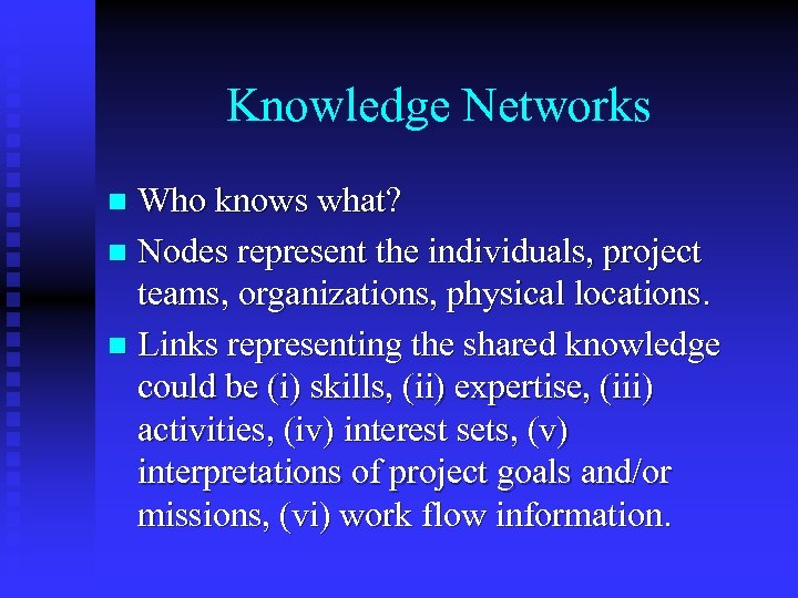Knowledge Networks Who knows what? n Nodes represent the individuals, project teams, organizations, physical