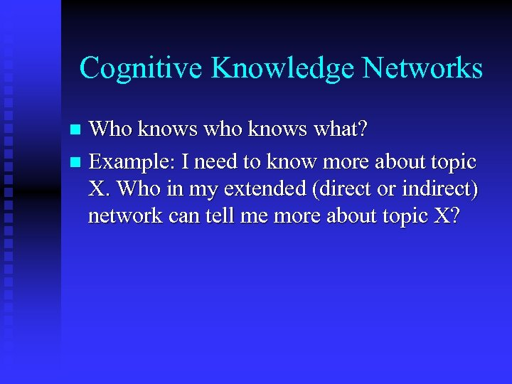 Cognitive Knowledge Networks Who knows what? n Example: I need to know more about