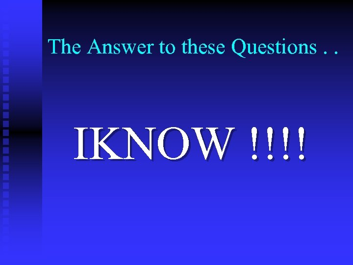 The Answer to these Questions. . IKNOW !!!!