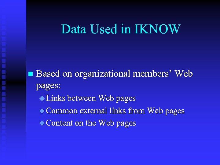 Data Used in IKNOW n Based on organizational members' Web pages: u Links between