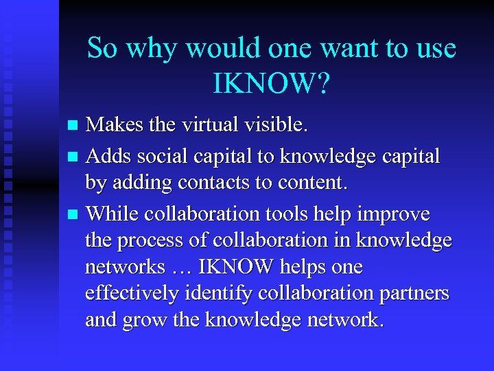 So why would one want to use IKNOW? Makes the virtual visible. n Adds
