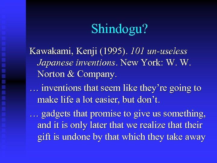 Shindogu? Kawakami, Kenji (1995). 101 un-useless Japanese inventions. New York: W. W. Norton &