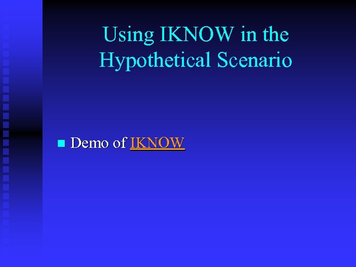 Using IKNOW in the Hypothetical Scenario n Demo of IKNOW
