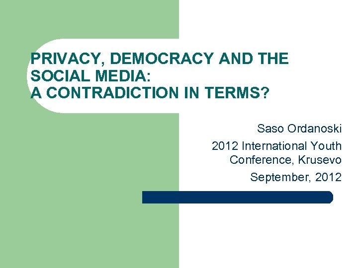 PRIVACY, DEMOCRACY AND THE SOCIAL MEDIA: A CONTRADICTION IN TERMS? Saso Ordanoski 2012 International