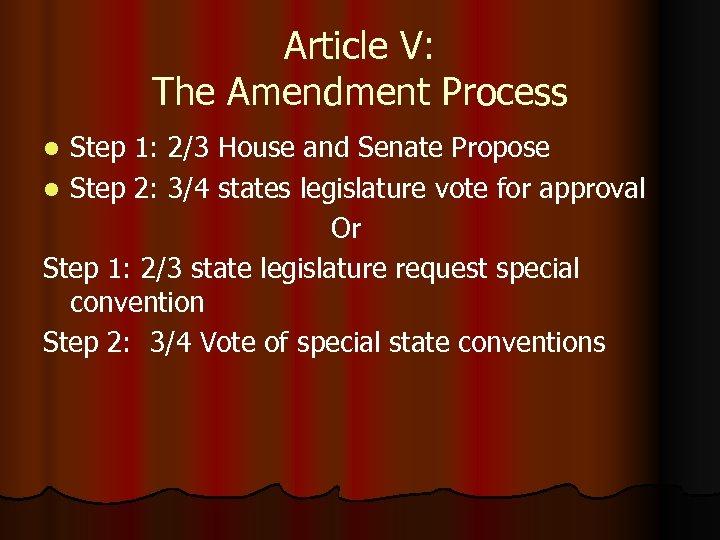 Article V: The Amendment Process Step 1: 2/3 House and Senate Propose l Step