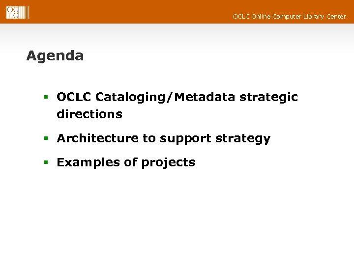 OCLC Online Computer Library Center Agenda § OCLC Cataloging/Metadata strategic directions § Architecture to