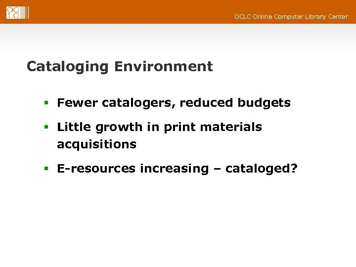 OCLC Online Computer Library Center Cataloging Environment § Fewer catalogers, reduced budgets § Little