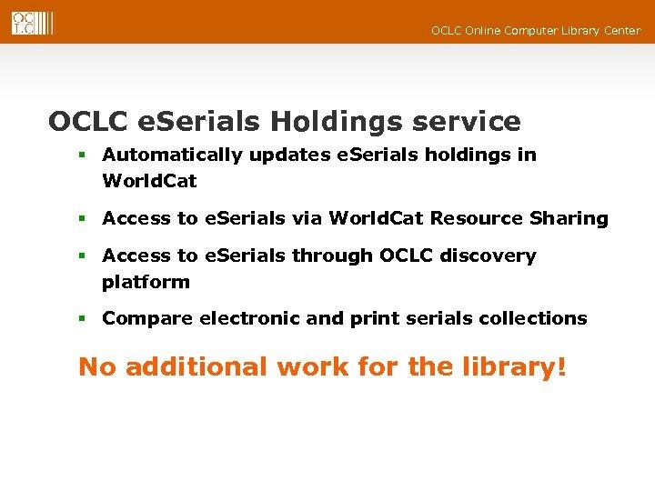 OCLC Online Computer Library Center OCLC e. Serials Holdings service § Automatically updates e.