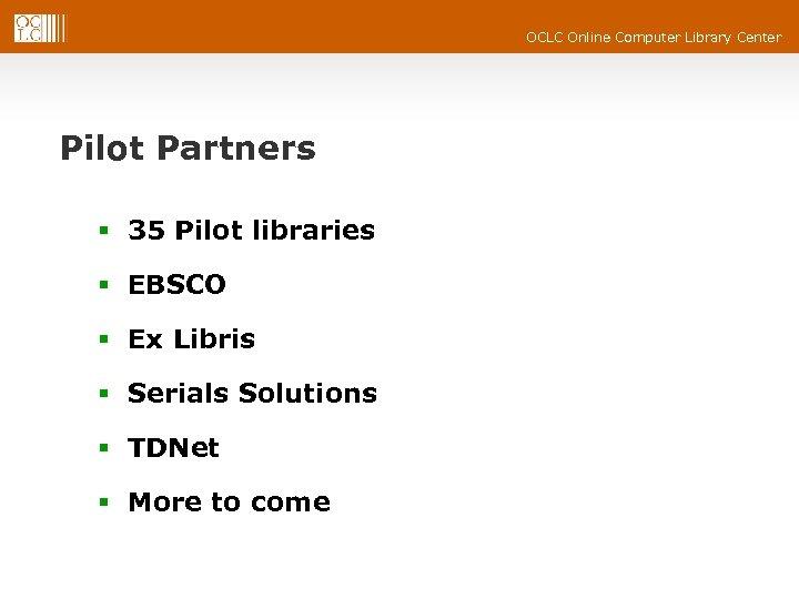 OCLC Online Computer Library Center Pilot Partners § 35 Pilot libraries § EBSCO §