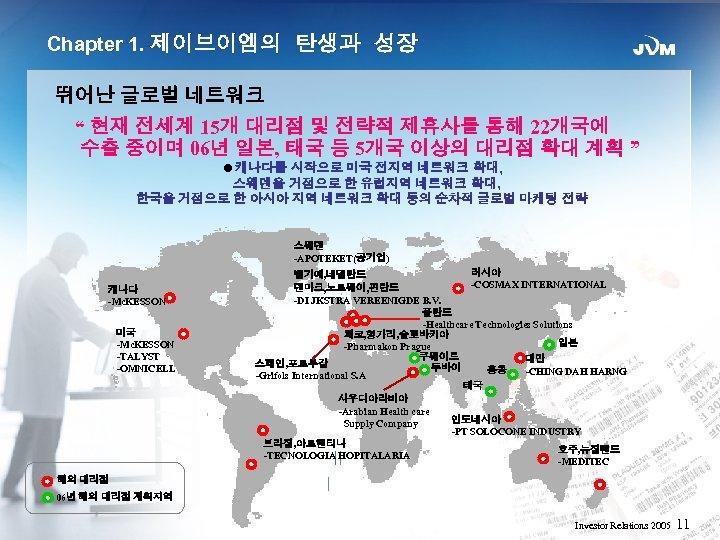 """Chapter 1. 제이브이엠의 탄생과 성장 뛰어난 글로벌 네트워크 """" 현재 전세계 15개 대리점 및"""
