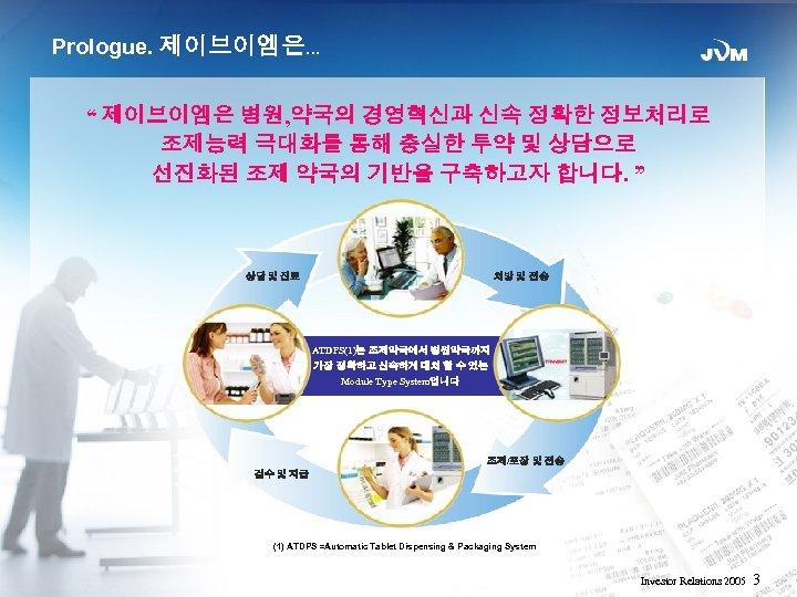 """Prologue. 제이브이엠은… """" 제이브이엠은 병원, 약국의 경영혁신과 신속 정확한 정보처리로 조제능력 극대화를 통해 충실한"""