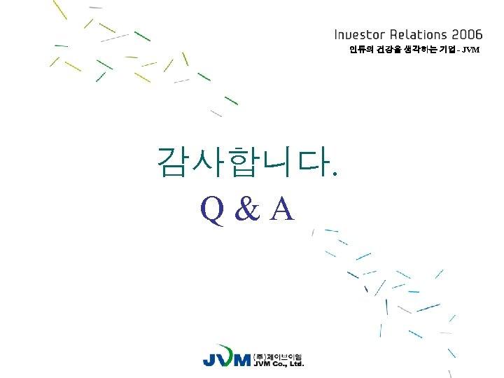 인류의 건강을 생각하는 기업- JVM 감사합니다. Q&A