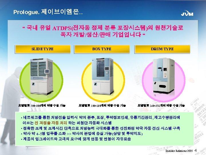 "Prologue. 제이브이엠은… "" 국내 유일 ATDPS(전자동 정제 분류 포장시스템)의 원천기술로 독자 개발/생산/판매 기업입니다 """