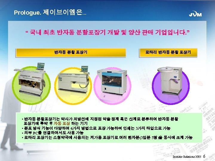 "Prologue. 제이브이엠은… "" 국내 최초 반자동 분할포장기 개발 및 양산 판매 기업입니다. "" 반자동"