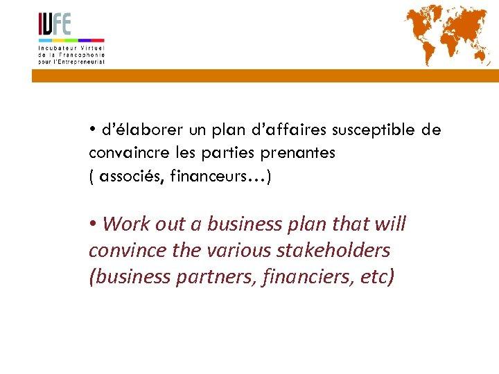 10 • d'élaborer un plan d'affaires susceptible de convaincre les parties prenantes ( associés,