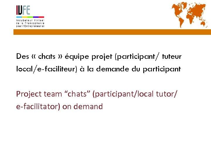 40 Des « chats » équipe projet (participant/ tuteur local/e-faciliteur) à la demande du