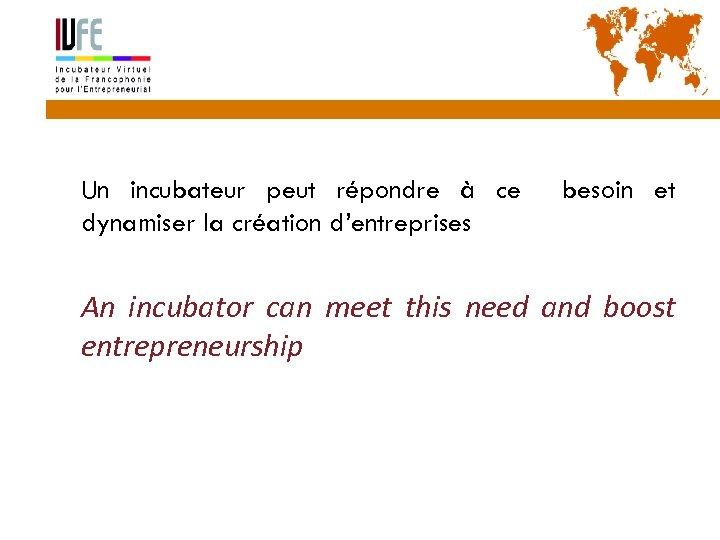 5 Un incubateur peut répondre à ce dynamiser la création d'entreprises besoin et An