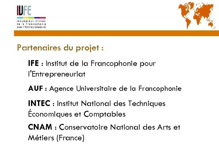 Partenaires du projet : IFE : Institut de la Francophonie pour l'Entrepreneuriat AUF :