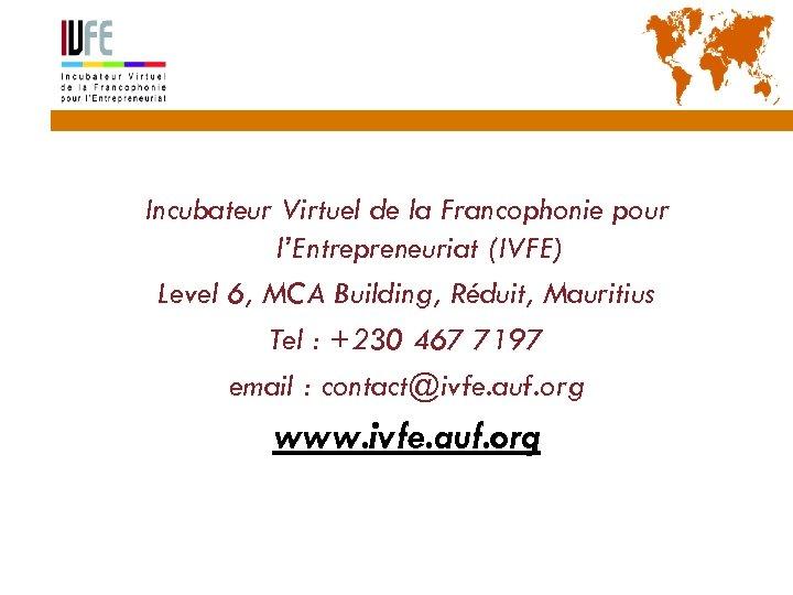 57 Incubateur Virtuel de la Francophonie pour l'Entrepreneuriat (IVFE) Level 6, MCA Building, Réduit,