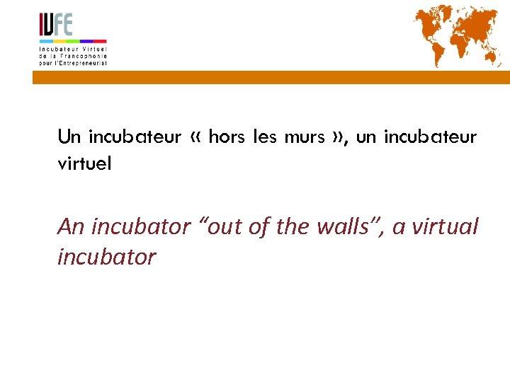 7 Un incubateur « hors les murs » , un incubateur virtuel An incubator