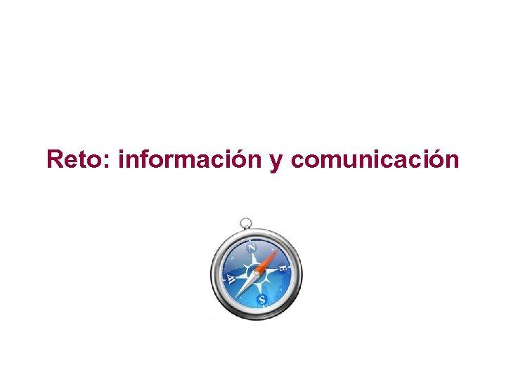 Reto: información y comunicación