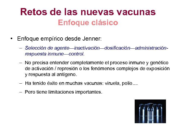 Retos de las nuevas vacunas Enfoque clásico • Enfoque empírico desde Jenner: – Selección