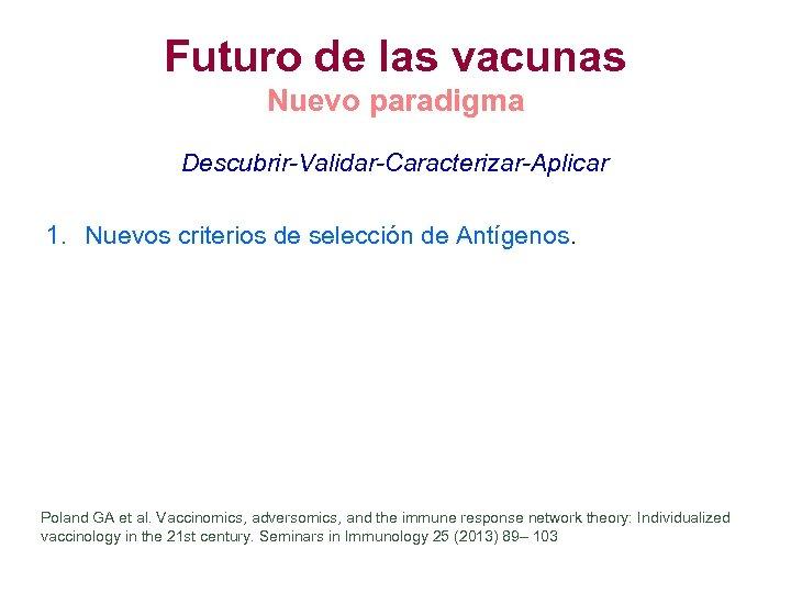 Futuro de las vacunas Nuevo paradigma Descubrir-Validar-Caracterizar-Aplicar 1. Nuevos criterios de selección de Antígenos.