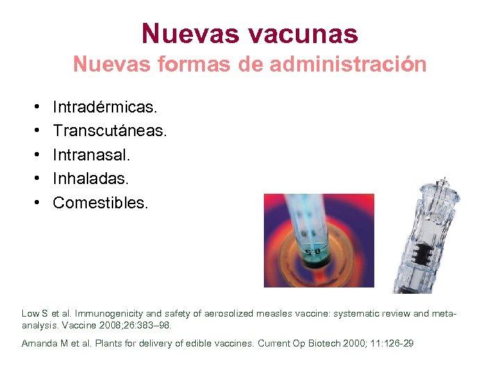 Nuevas vacunas Nuevas formas de administración • • • Intradérmicas. Transcutáneas. Intranasal. Inhaladas. Comestibles.