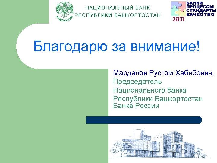 Благодарю за внимание! Марданов Рустэм Хабибович, Председатель Национального банка Республики Башкортостан Банка России ВТС