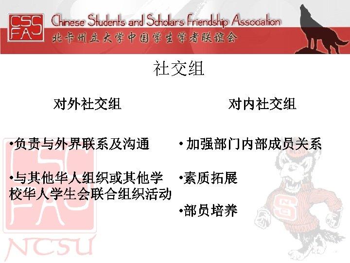 社交组 对外社交组 • 负责与外界联系及沟通 对内社交组 • 加强部门内部成员关系 • 与其他华人组织或其他学 • 素质拓展 校华人学生会联合组织活动 • 部员培养
