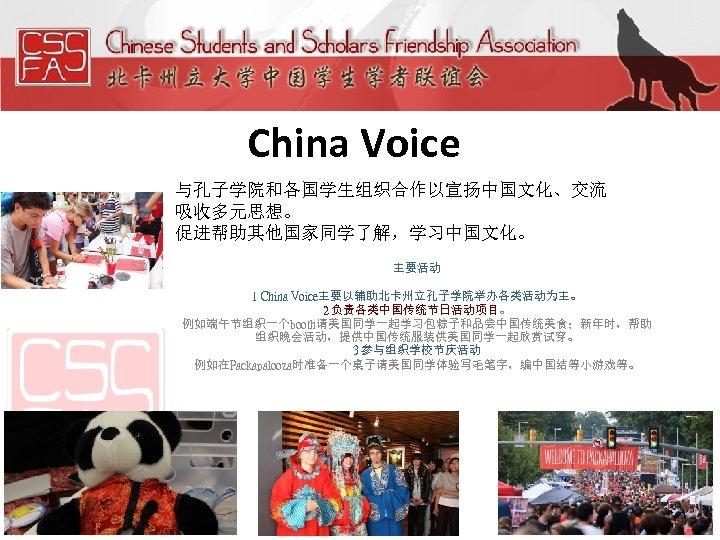 China Voice 与孔子学院和各国学生组织合作以宣扬中国文化、交流 吸收多元思想。 促进帮助其他国家同学了解,学习中国文化。 主要活动 1 China Voice主要以辅助北卡州立孔子学院举办各类活动为主。 2 负责各类中国传统节日活动项目。 例如端午节组织一个booth请美国同学一起学习包粽子和品尝中国传统美食;新年时,帮助 组织晚会活动,提供中国传统服装供美国同学一起欣赏试穿。 3