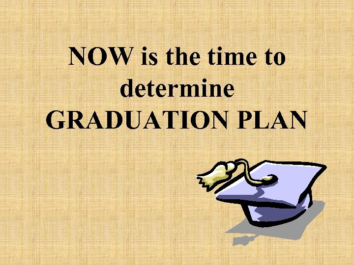 NOW is the time to determine GRADUATION PLAN