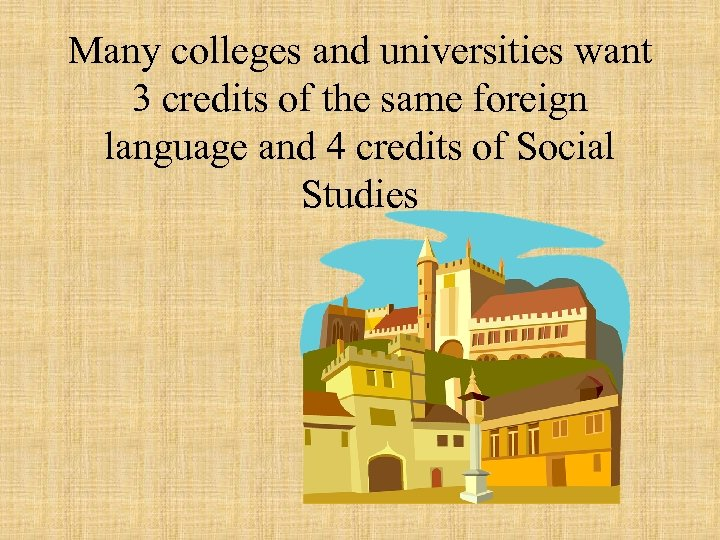 Many colleges and universities want 3 credits of the same foreign language and 4