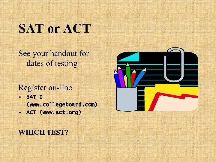SAT or ACT See your handout for dates of testing Register on-line • SAT